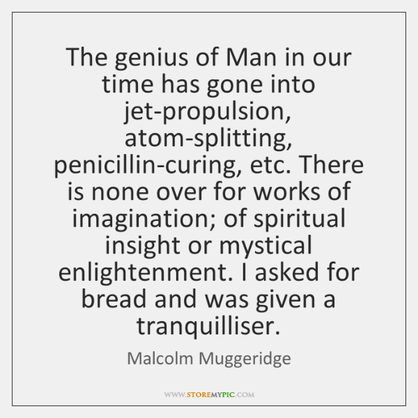The genius of Man in our time has gone into jet-propulsion, atom-splitting, ...