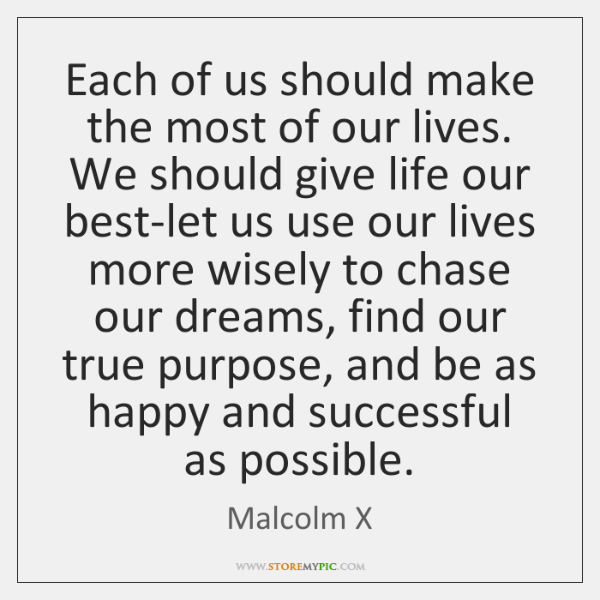 Each of us should make the most of our lives. We should ...