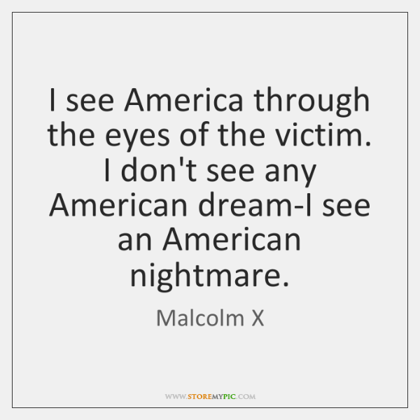 I see America through the eyes of the victim. I don't see ...