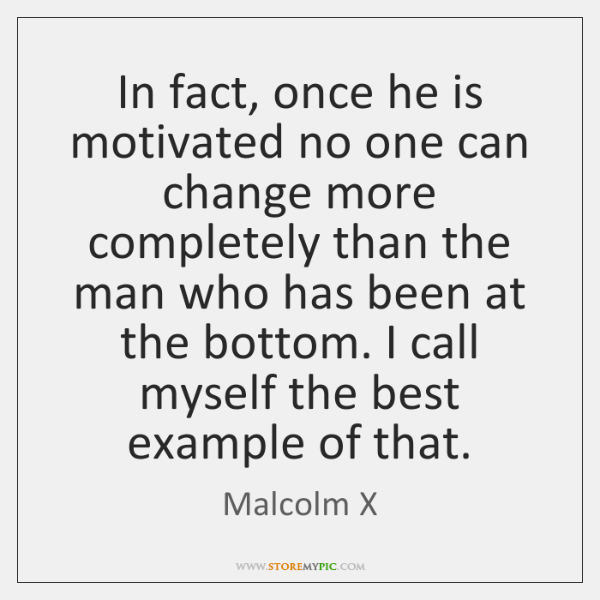 In fact, once he is motivated no one can change more completely ...