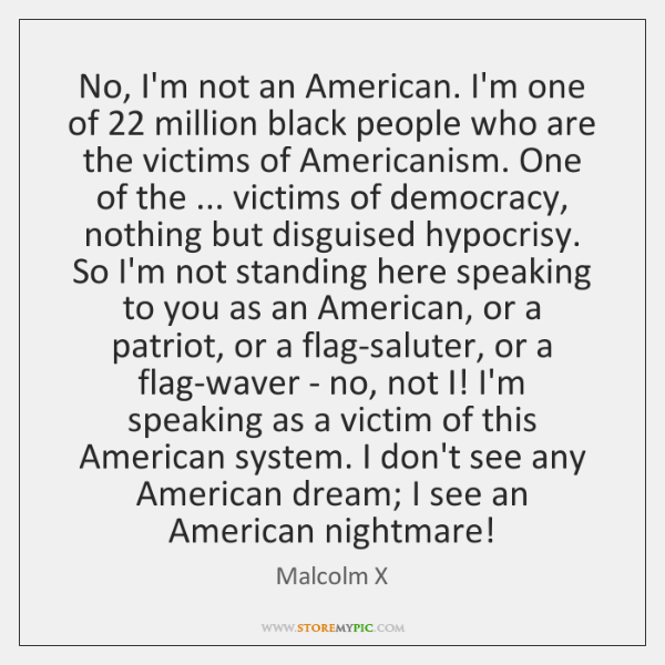 No, I'm not an American. I'm one of 22 million black people who ...