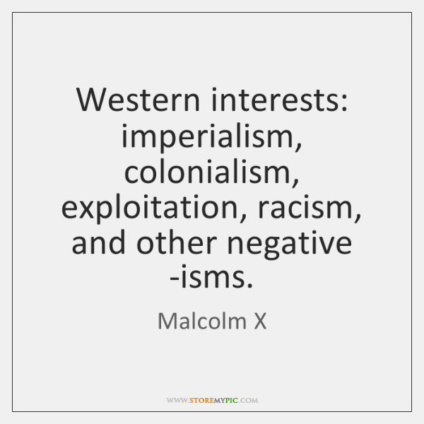 Western interests: imperialism, colonialism, exploitation, racism, and other negative -isms.