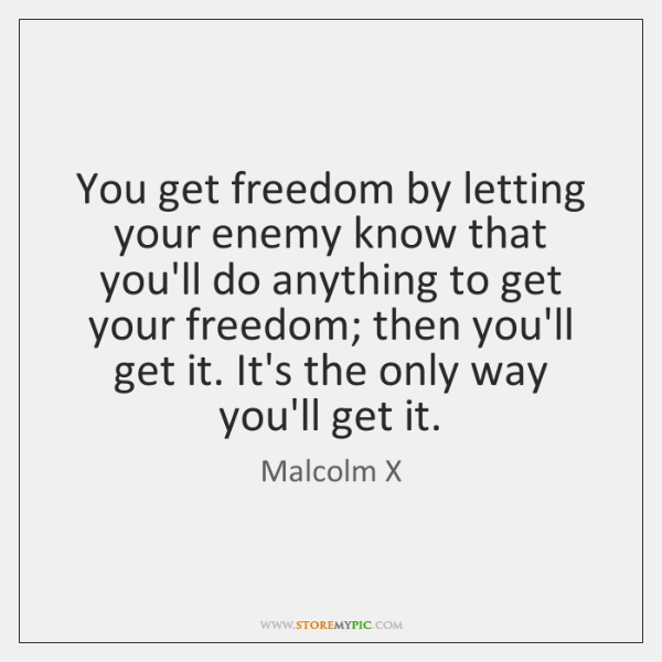You get freedom by letting your enemy know that you'll do anything ...
