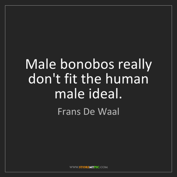 Frans De Waal: Male bonobos really don't fit the human male ideal.