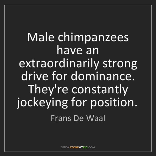 Frans De Waal: Male chimpanzees have an extraordinarily strong drive...