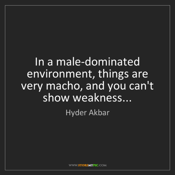 Hyder Akbar: In a male-dominated environment, things are very macho,...