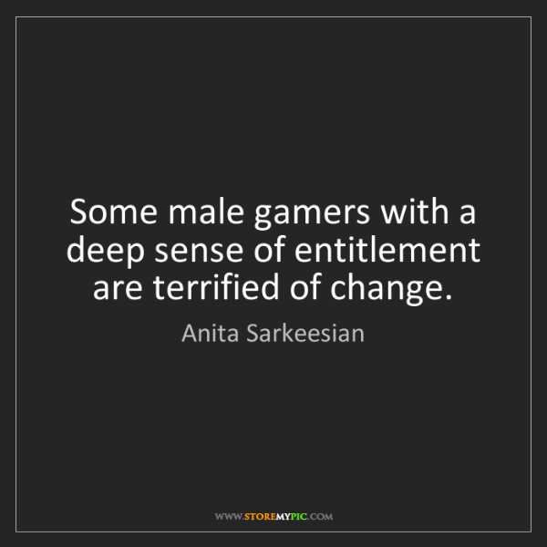 Anita Sarkeesian: Some male gamers with a deep sense of entitlement are...