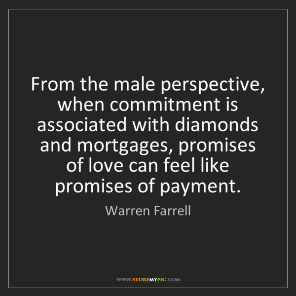Warren Farrell: From the male perspective, when commitment is associated...