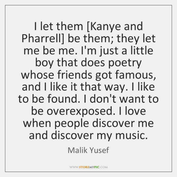 I let them [Kanye and Pharrell] be them; they let me be ...