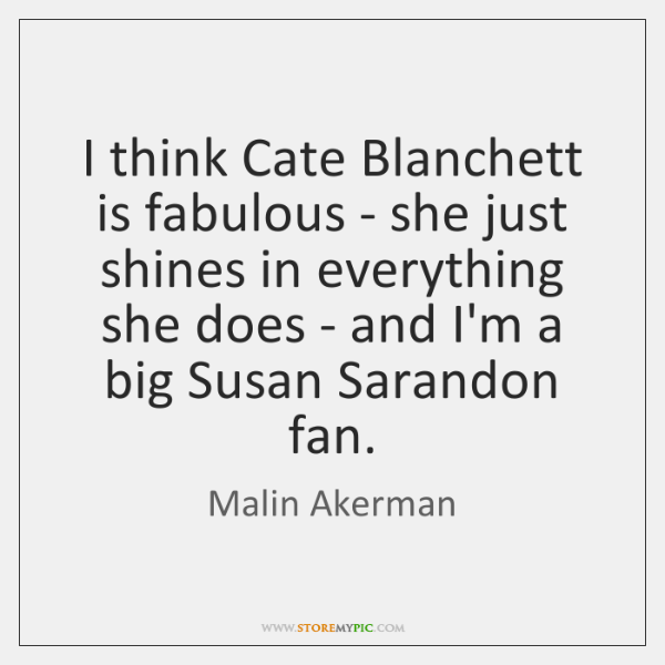 I think Cate Blanchett is fabulous - she just shines in everything ...
