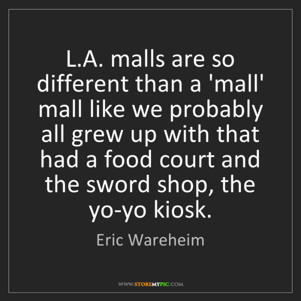 Eric Wareheim: L.A. malls are so different than a 'mall' mall like we...