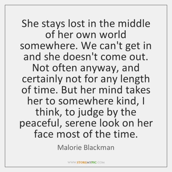She stays lost in the middle of her own world somewhere. We ...