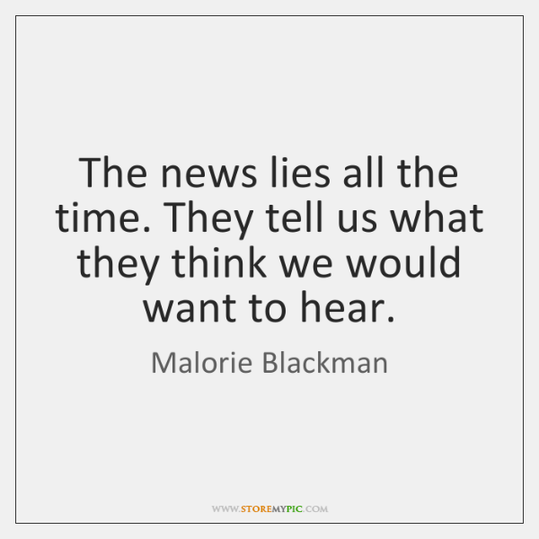 The news lies all the time. They tell us what they think ...