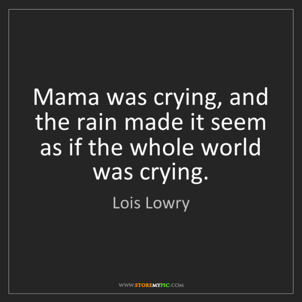 Lois Lowry: Mama was crying, and the rain made it seem as if the...
