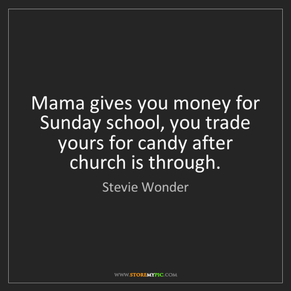 Stevie Wonder: Mama gives you money for Sunday school, you trade yours...