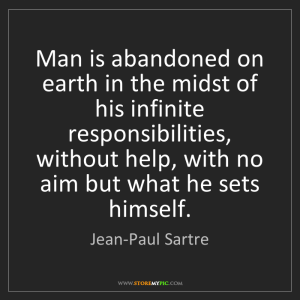 Jean-Paul Sartre: Man is abandoned on earth in the midst of his infinite...