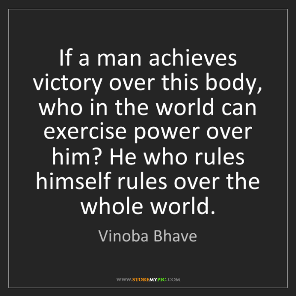 Vinoba Bhave: If a man achieves victory over this body, who in the...