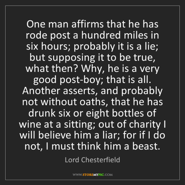 Lord Chesterfield: One man affirms that he has rode post a hundred miles...