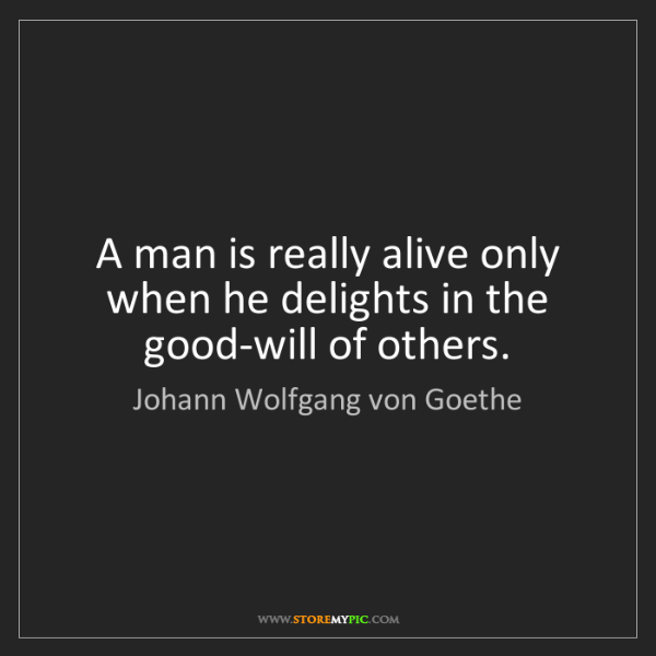 Johann Wolfgang von Goethe: A man is really alive only when he delights in the good-will...