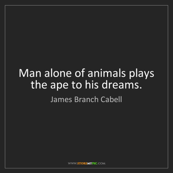 James Branch Cabell: Man alone of animals plays the ape to his dreams.
