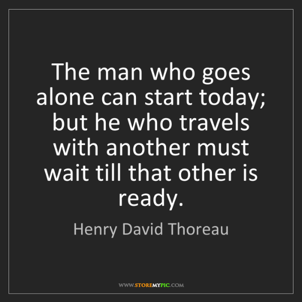 Henry David Thoreau: The man who goes alone can start today; but he who travels...