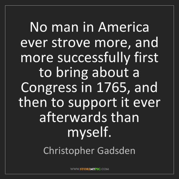 Christopher Gadsden: No man in America ever strove more, and more successfully...