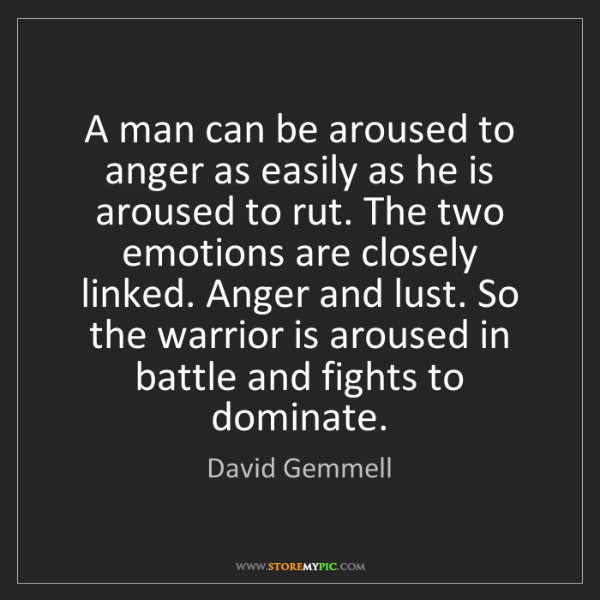 David Gemmell: A man can be aroused to anger as easily as he is aroused...