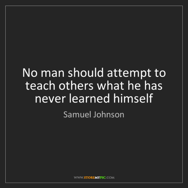 Samuel Johnson: No man should attempt to teach others what he has never...