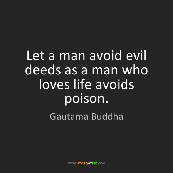 Gautama Buddha: Let a man avoid evil deeds as a man who loves life avoids...