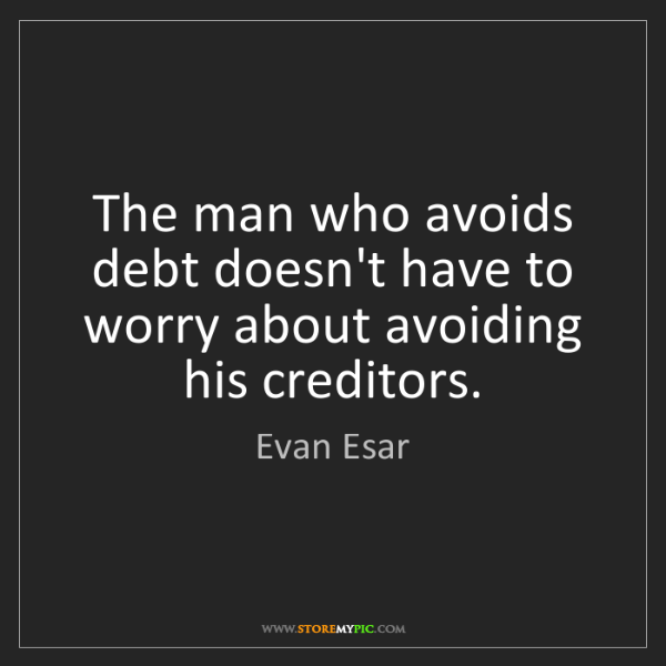Evan Esar: The man who avoids debt doesn't have to worry about avoiding...
