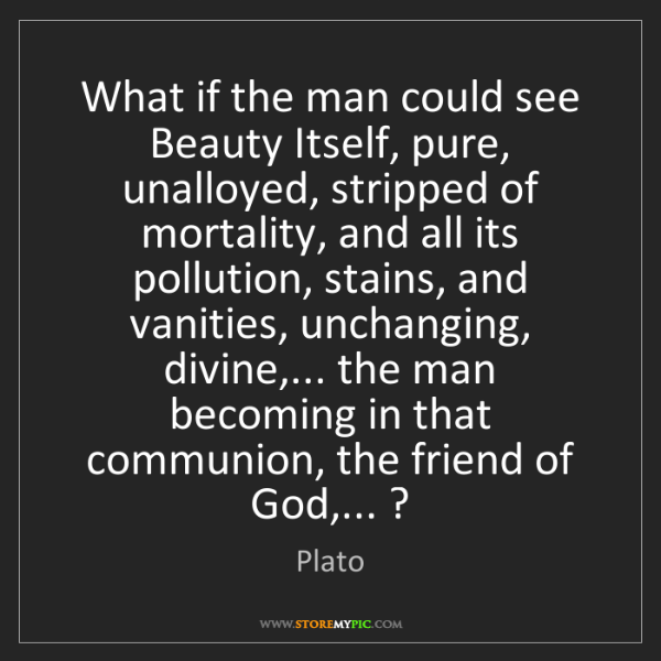 Plato: What if the man could see Beauty Itself, pure, unalloyed,...