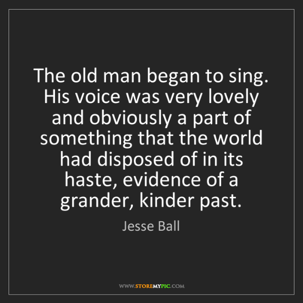 Jesse Ball: The old man began to sing. His voice was very lovely...
