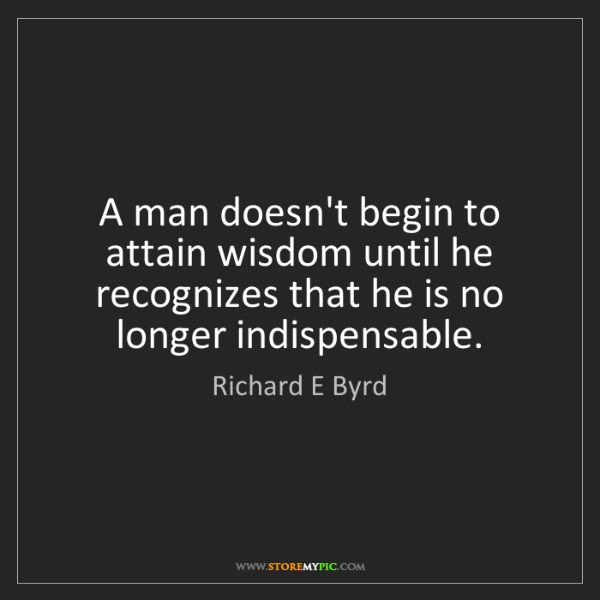 Richard E Byrd: A man doesn't begin to attain wisdom until he recognizes...