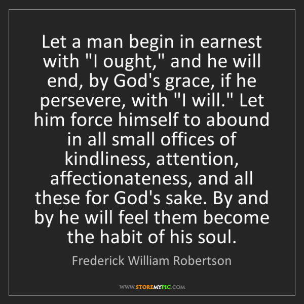 """Frederick William Robertson: Let a man begin in earnest with """"I ought,"""" and he will..."""