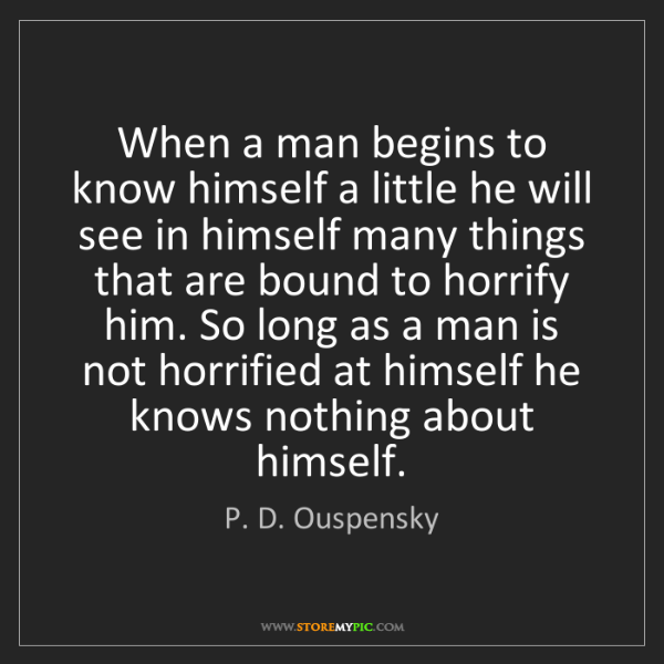 P. D. Ouspensky: When a man begins to know himself a little he will see...
