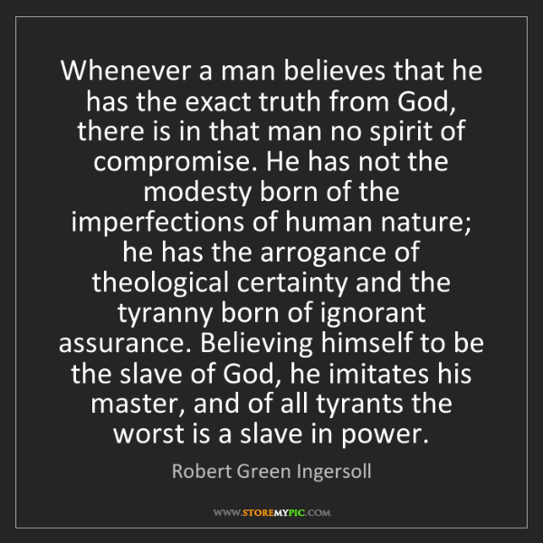 Robert Green Ingersoll: Whenever a man believes that he has the exact truth from...