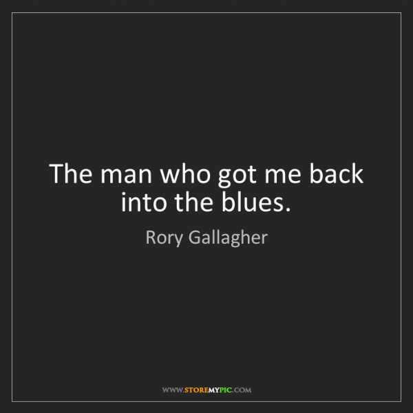 Rory Gallagher: The man who got me back into the blues.