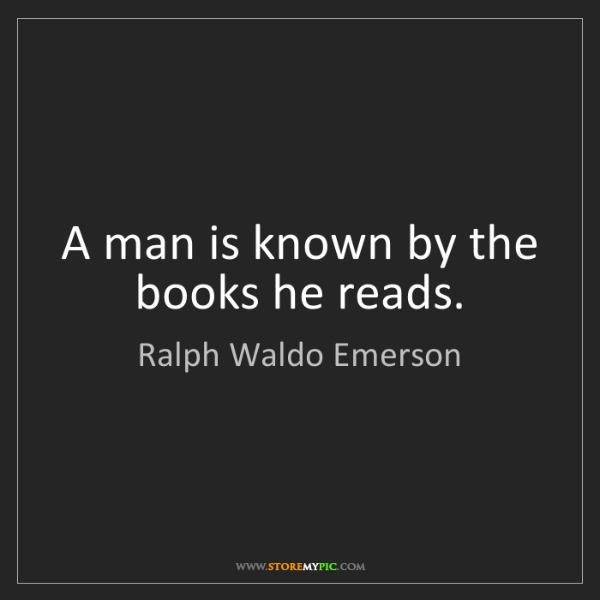 Ralph Waldo Emerson: A man is known by the books he reads.