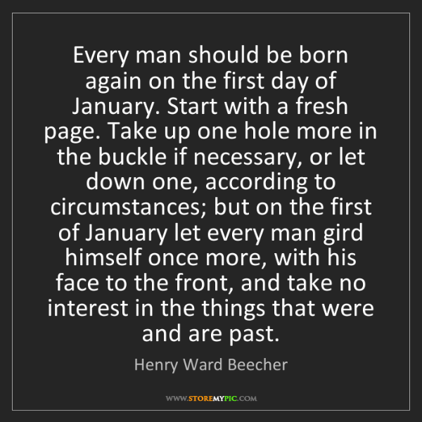 Henry Ward Beecher: Every man should be born again on the first day of January....