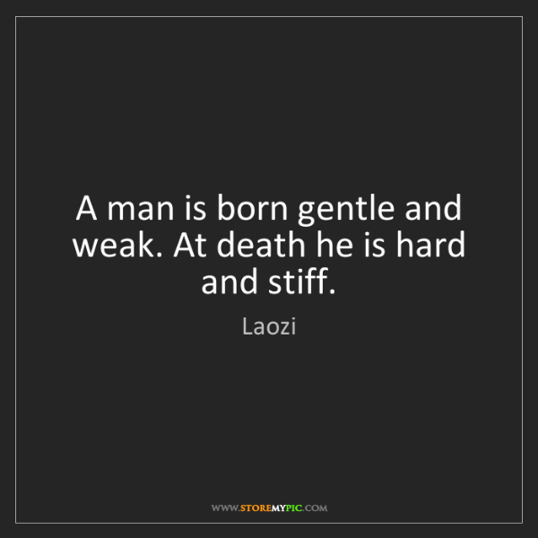 Laozi: A man is born gentle and weak. At death he is hard and...