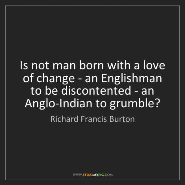 Richard Francis Burton: Is not man born with a love of change - an Englishman...