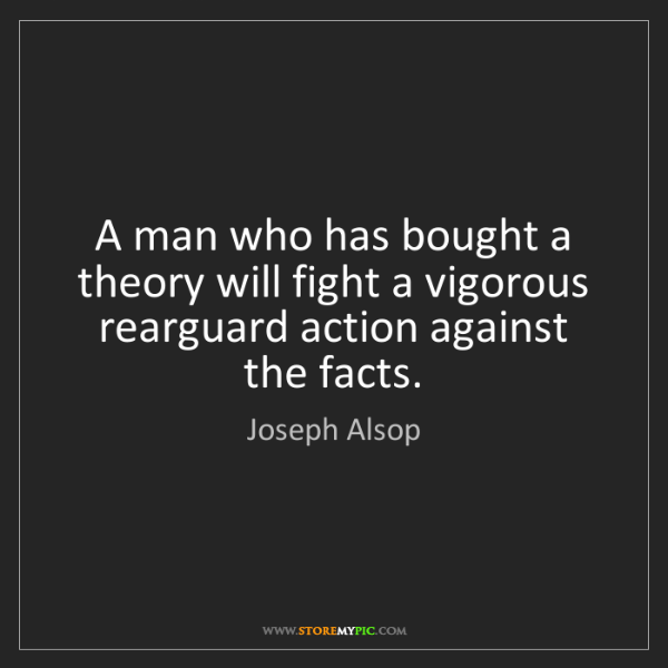 Joseph Alsop: A man who has bought a theory will fight a vigorous rearguard...