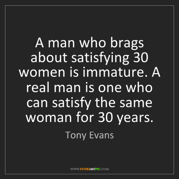 Tony Evans: A man who brags about satisfying 30 women is immature....