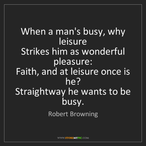 Robert Browning: When a man's busy, why leisure   Strikes him as wonderful...