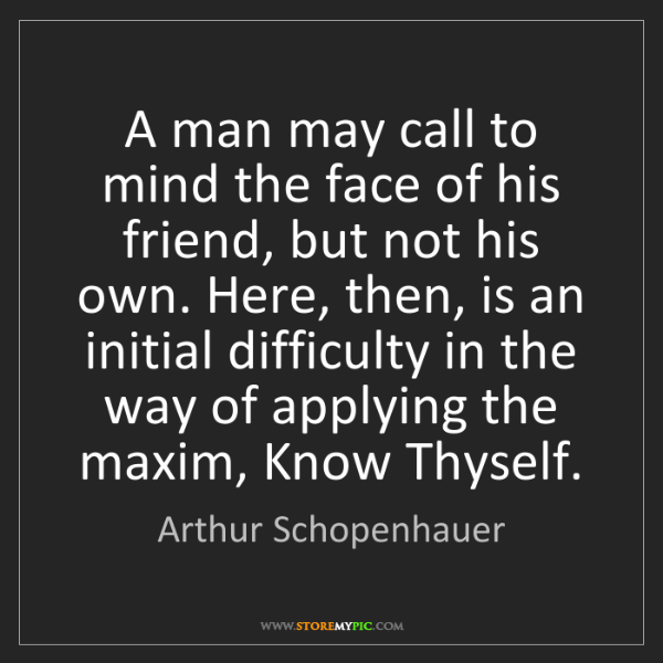 Arthur Schopenhauer: A man may call to mind the face of his friend, but not...