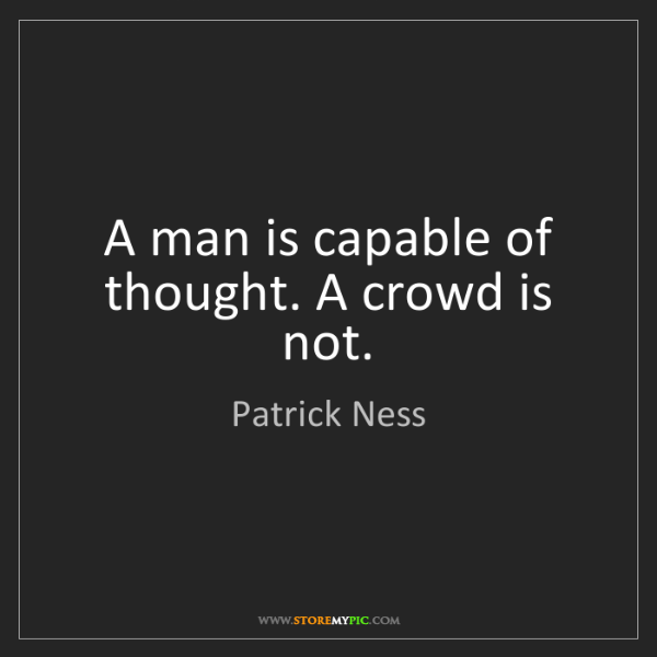 Patrick Ness: A man is capable of thought. A crowd is not.