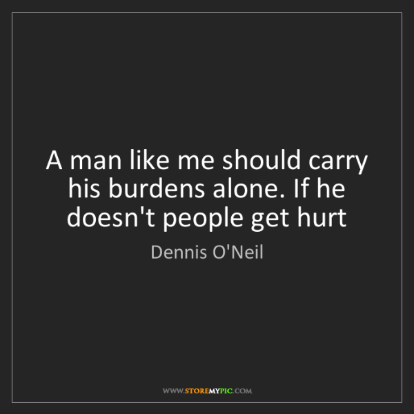 Dennis O'Neil: A man like me should carry his burdens alone. If he doesn't...