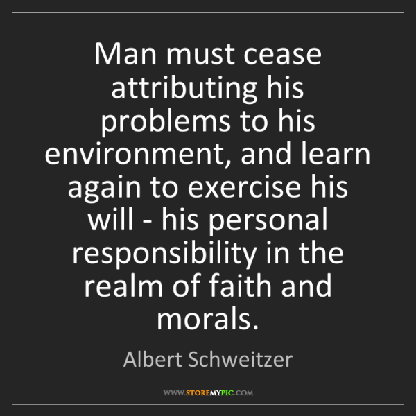 Albert Schweitzer: Man must cease attributing his problems to his environment,...