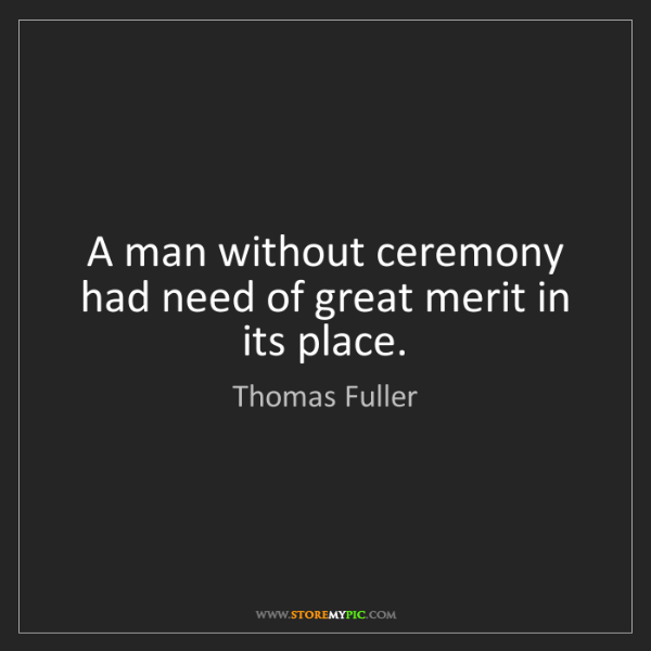 Thomas Fuller: A man without ceremony had need of great merit in its...