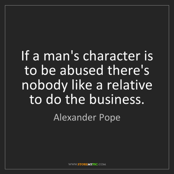 Alexander Pope: If a man's character is to be abused there's nobody like...